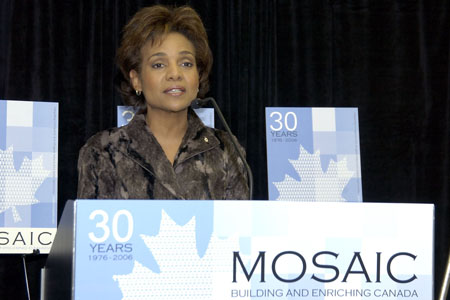 "On March 8, 2006, the Governor General traveled to Vancouver to visit with clients, staff, volunteers and partners of MOSAIC. MOSAIC, a multilingual non-profit organization dedicated to addressing issues that affect immigrants and refugees in the course of their settlement and integration into Canadian society, celebrated its 30th anniversary. ""Every word counts, every action matters."" said the Governor General. ""The volunteers and staff at MOSAIC are living proof of this. The members of MOSAIC's founding agencies shared a common dream: to help immigrants in the Greater Vancouver Area integrate into their host society by providing a complete range of services, from language courses to counselling to job-search training. Thirty years later, hundreds of employees and volunteers are keeping that dream alive with conviction, passion and dedication."" The Governor General also addressed young people working tirelessly to facilitate the integration of new arrivals into Canadian society. She initiated a discussion with them on the issues that they are facing."