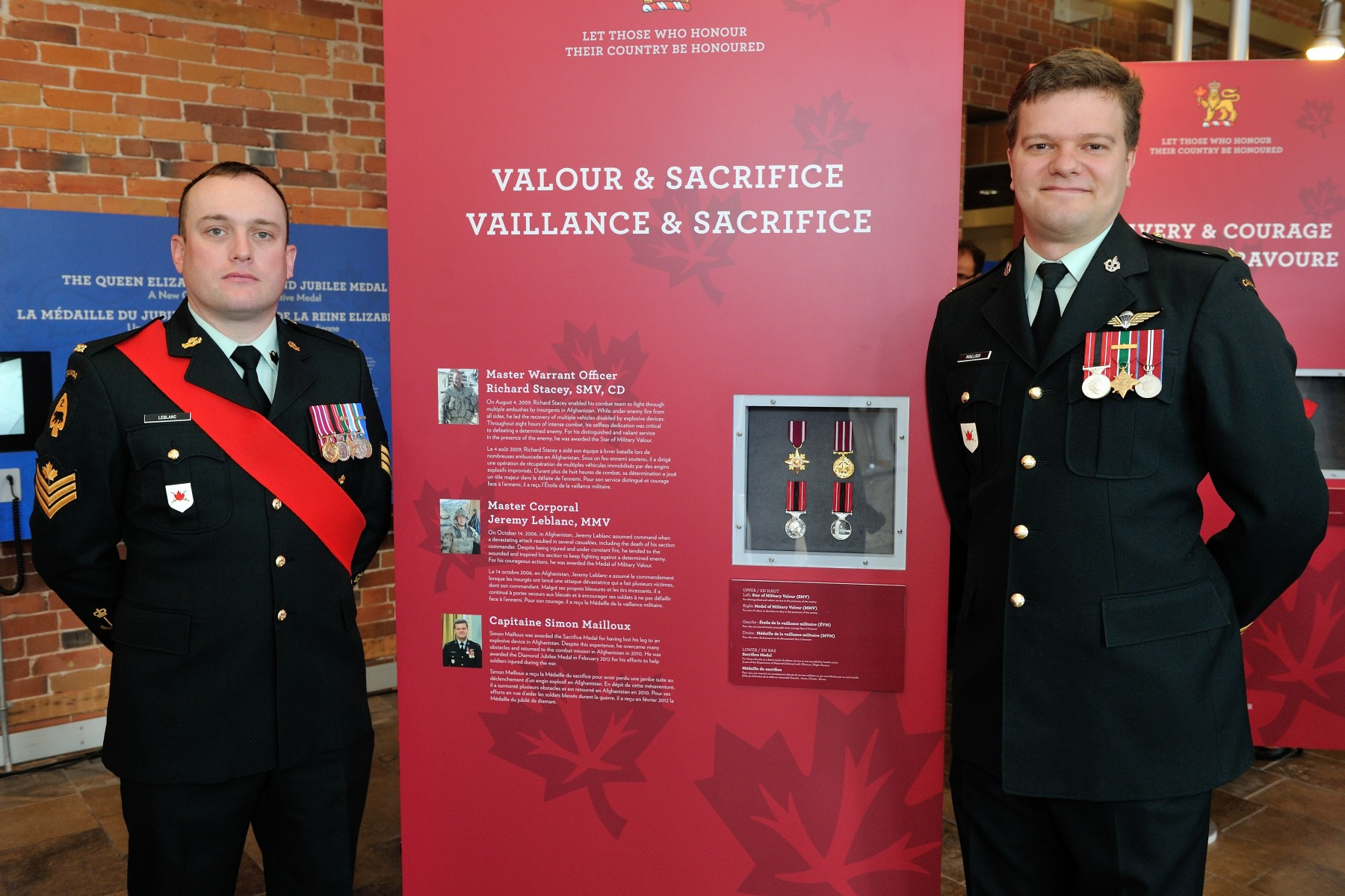 Also featured in the exhibit are Sergeant Jeremy Leblanc, M.M.V. (left) and Captain Simon Mailloux (right). On October 14, 2006, in Afghanistan, Sergeant Leblanc assumed command when a devastating attack  resulted in several casualties, including the death of his section commander. Despite being injured and under constant fire, he tended to the wounded and inspired his section to keep fighting against a determined enemy. For his courageous act of valour, Sergent Leblanc was awarded the Medal of Military Valour. Captain Mailloux lost his leg to an explosive device in Afghanistan and was awarded the Sacrifice Medal. Despite this experience, he overcame many obstacles and returned to the combat mission in Afghanistan in 2010. He was awarded the Diamond Jubilee Medal in February 2012 for his leadership with soldiers injured during the war.